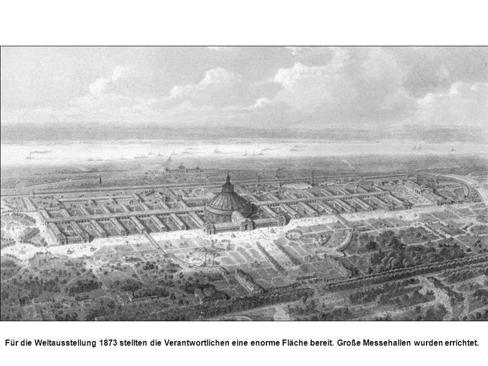 Für die Weltausstellung 1873 stellten die Verantwortlichen eine enorme Fläche bereit. Große Messehallen wurden errichtet.