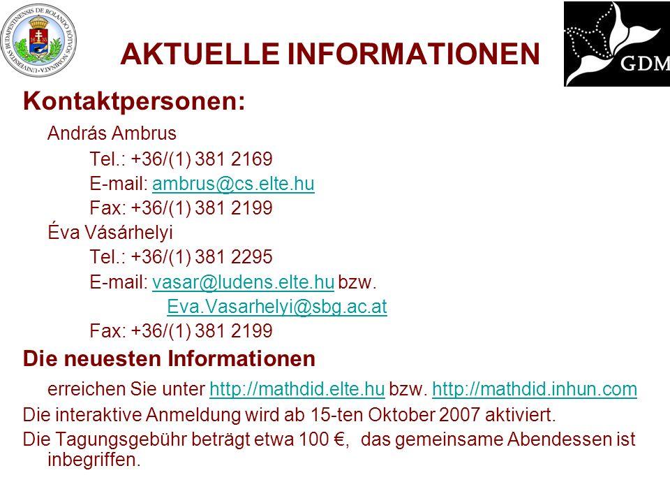 AKTUELLE INFORMATIONEN Kontaktpersonen: András Ambrus Tel.: +36/(1) 381 2169 E-mail: ambrus@cs.elte.huambrus@cs.elte.hu Fax: +36/(1) 381 2199 Éva Vásárhelyi Tel.: +36/(1) 381 2295 E-mail: vasar@ludens.elte.hu bzw.vasar@ludens.elte.hu Eva.Vasarhelyi@sbg.ac.at Fax: +36/(1) 381 2199 Die neuesten Informationen erreichen Sie unter http://mathdid.elte.hu bzw.