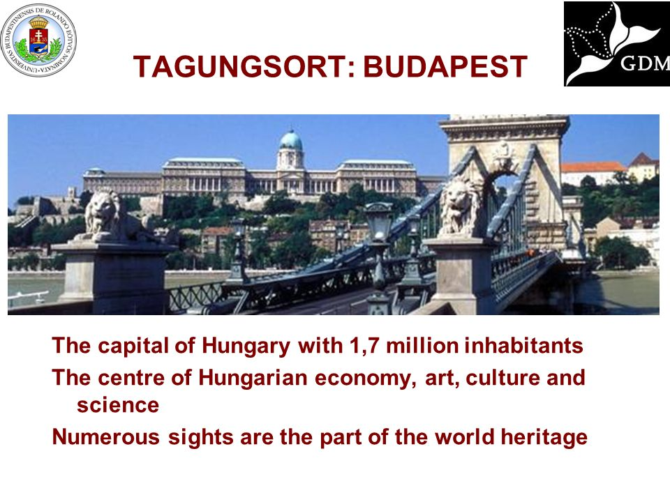 TAGUNGSORT: BUDAPEST The capital of Hungary with 1,7 million inhabitants The centre of Hungarian economy, art, culture and science Numerous sights are