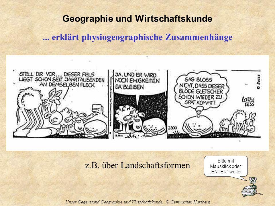 Geographie und Wirtschaftskunde Unser Gegenstand Geographie und Wirtschaftskunde, © Gymnasium Hartberg... erklärt physiogeographische Zusammenhänge z.