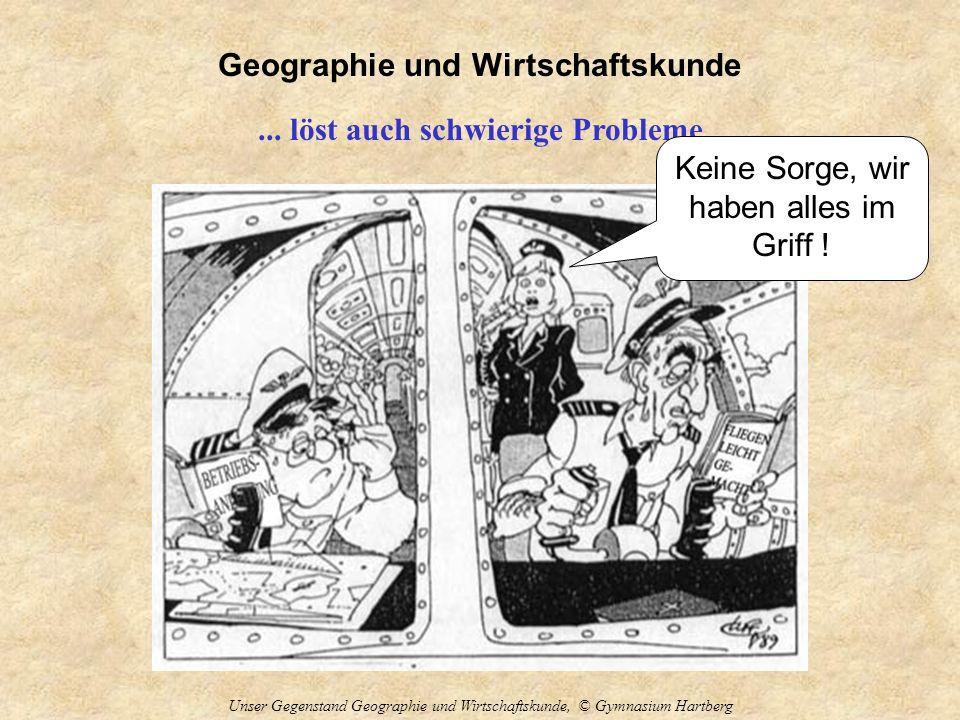 Geographie und Wirtschaftskunde Unser Gegenstand Geographie und Wirtschaftskunde, © Gymnasium Hartberg... löst auch schwierige Probleme Keine Sorge, w