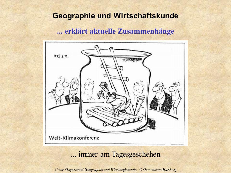 Geographie und Wirtschaftskunde Unser Gegenstand Geographie und Wirtschaftskunde, © Gymnasium Hartberg... erklärt aktuelle Zusammenhänge... immer am T