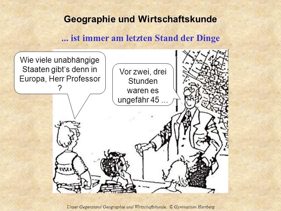 Geographie und Wirtschaftskunde Unser Gegenstand Geographie und Wirtschaftskunde, © Gymnasium Hartberg... ist immer am letzten Stand der Dinge Wie vie