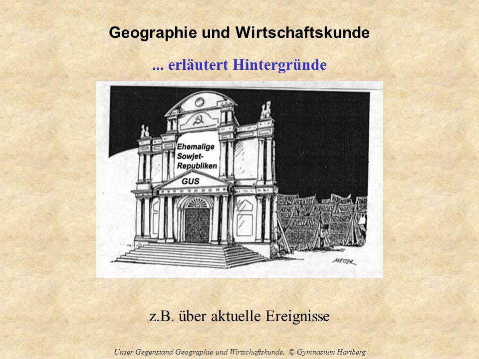 Geographie und Wirtschaftskunde Unser Gegenstand Geographie und Wirtschaftskunde, © Gymnasium Hartberg... erläutert Hintergründe z.B. über aktuelle Er