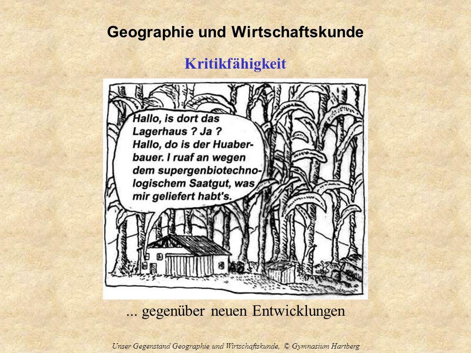 Geographie und Wirtschaftskunde Unser Gegenstand Geographie und Wirtschaftskunde, © Gymnasium Hartberg Kritikfähigkeit... gegenüber neuen Entwicklunge
