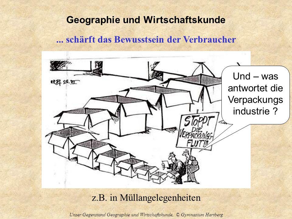 Geographie und Wirtschaftskunde Unser Gegenstand Geographie und Wirtschaftskunde, © Gymnasium Hartberg... schärft das Bewusstsein der Verbraucher z.B.