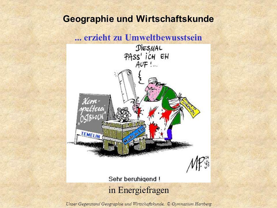 Geographie und Wirtschaftskunde Unser Gegenstand Geographie und Wirtschaftskunde, © Gymnasium Hartberg... erzieht zu Umweltbewusstsein in Energiefrage