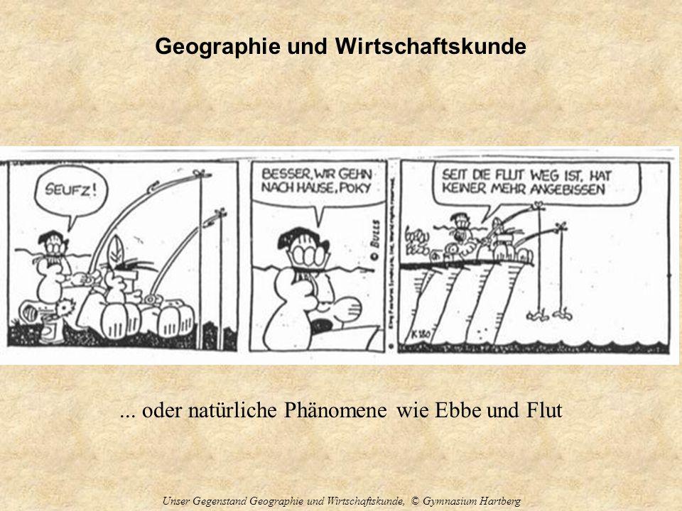 Geographie und Wirtschaftskunde Unser Gegenstand Geographie und Wirtschaftskunde, © Gymnasium Hartberg... oder natürliche Phänomene wie Ebbe und Flut
