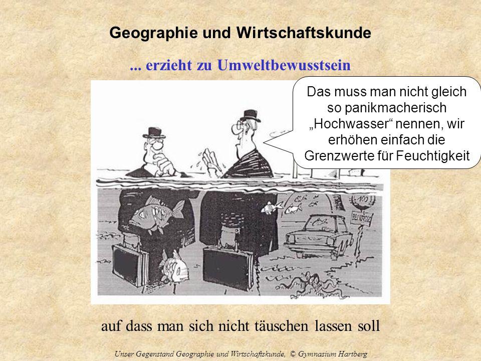 Geographie und Wirtschaftskunde Unser Gegenstand Geographie und Wirtschaftskunde, © Gymnasium Hartberg... erzieht zu Umweltbewusstsein auf dass man si