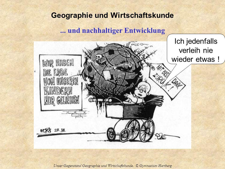 Geographie und Wirtschaftskunde Unser Gegenstand Geographie und Wirtschaftskunde, © Gymnasium Hartberg... und nachhaltiger Entwicklung Ich jedenfalls