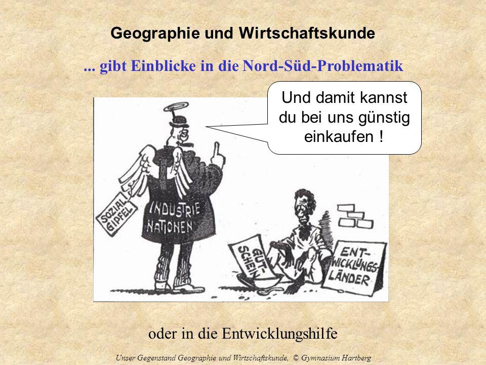 Geographie und Wirtschaftskunde Unser Gegenstand Geographie und Wirtschaftskunde, © Gymnasium Hartberg... gibt Einblicke in die Nord-Süd-Problematik o
