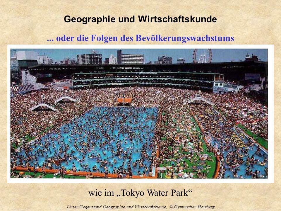 Geographie und Wirtschaftskunde Unser Gegenstand Geographie und Wirtschaftskunde, © Gymnasium Hartberg... oder die Folgen des Bevölkerungswachstums wi