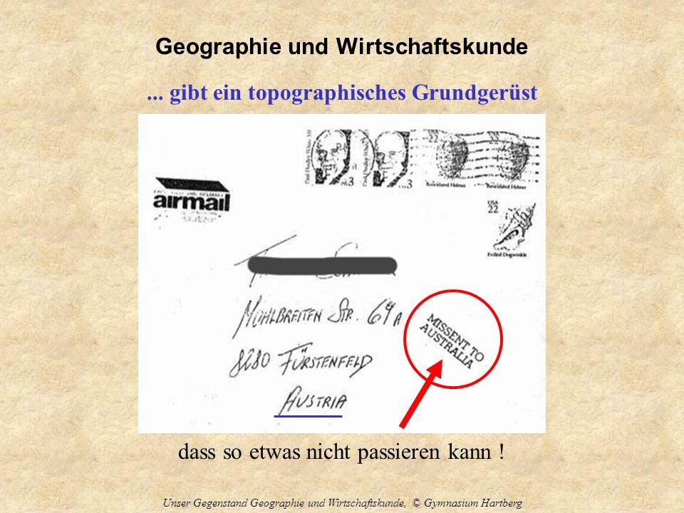 Geographie und Wirtschaftskunde Unser Gegenstand Geographie und Wirtschaftskunde, © Gymnasium Hartberg... gibt ein topographisches Grundgerüst dass so