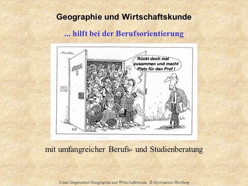 Geographie und Wirtschaftskunde Unser Gegenstand Geographie und Wirtschaftskunde, © Gymnasium Hartberg... hilft bei der Berufsorientierung mit umfangr