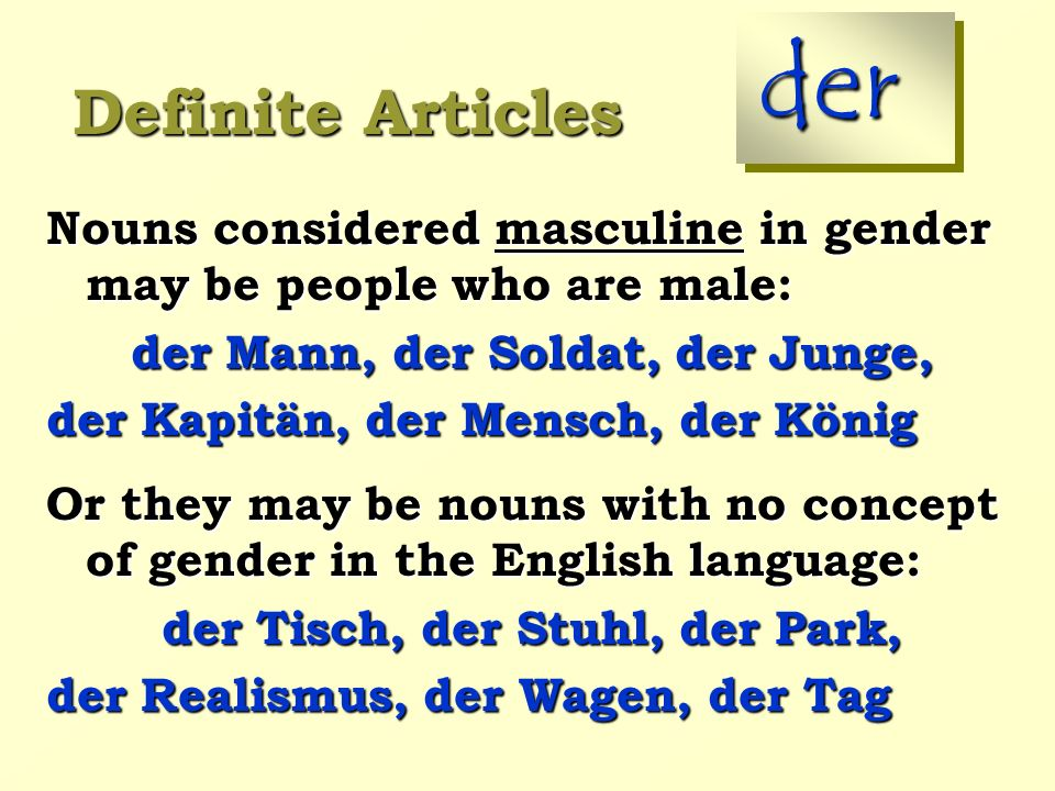 Definite Articles der Nouns considered masculine in gender may be people who are male: der Mann, der Soldat, der Junge, der Kapitän, der Mensch, der König Or they may be nouns with no concept of gender in the English language: der Tisch, der Stuhl, der Park, der Realismus, der Wagen, der Tag