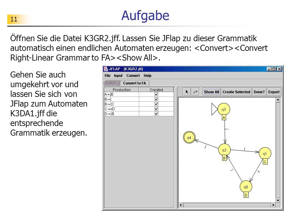 11 Aufgabe Öffnen Sie die Datei K3GR2.jff. Lassen Sie JFlap zu dieser Grammatik automatisch einen endlichen Automaten erzeugen:. Gehen Sie auch umgeke