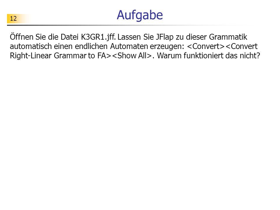 12 Aufgabe Öffnen Sie die Datei K3GR1.jff. Lassen Sie JFlap zu dieser Grammatik automatisch einen endlichen Automaten erzeugen:. Warum funktioniert da