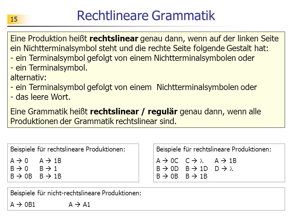 15 Rechtlineare Grammatik Eine Produktion heißt rechtslinear genau dann, wenn auf der linken Seite ein Nichtterminalsymbol steht und die rechte Seite