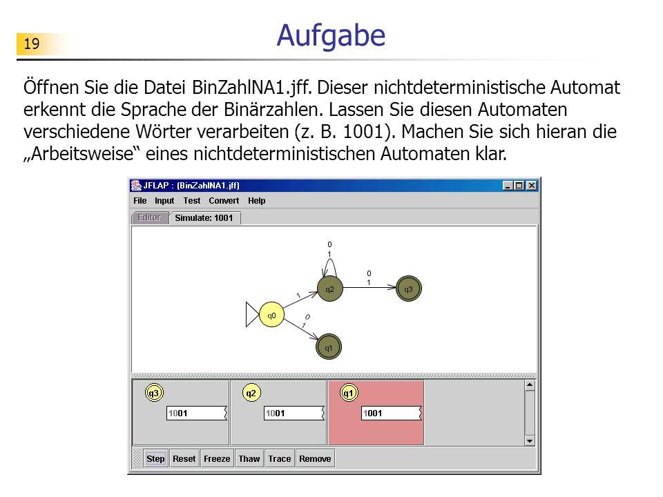 19 Aufgabe Öffnen Sie die Datei BinZahlNA1.jff. Dieser nichtdeterministische Automat erkennt die Sprache der Binärzahlen. Lassen Sie diesen Automaten