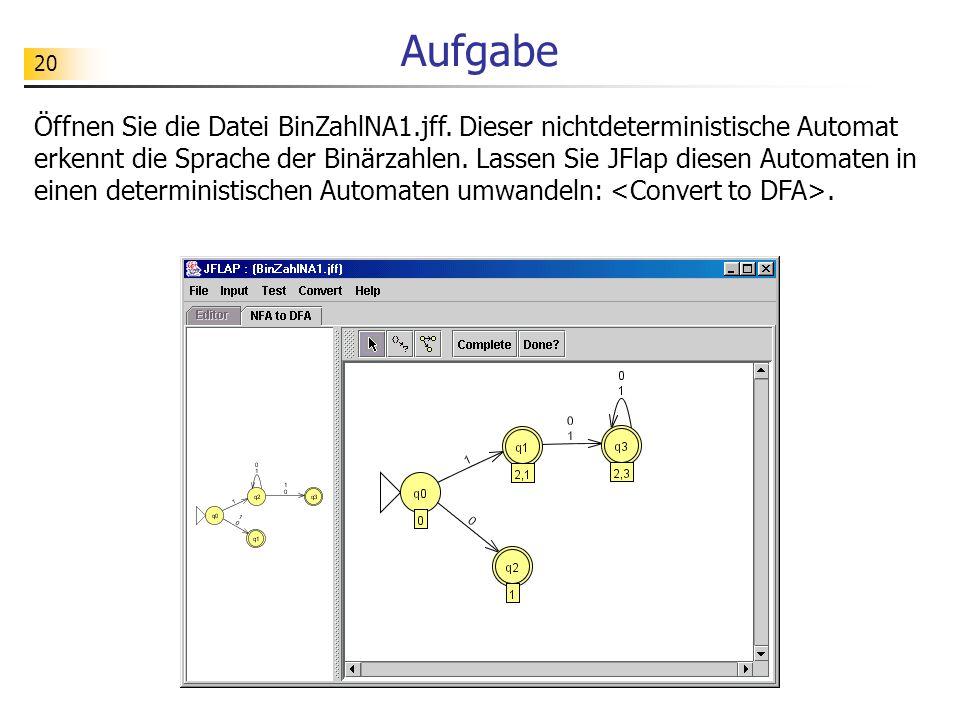 20 Aufgabe Öffnen Sie die Datei BinZahlNA1.jff. Dieser nichtdeterministische Automat erkennt die Sprache der Binärzahlen. Lassen Sie JFlap diesen Auto