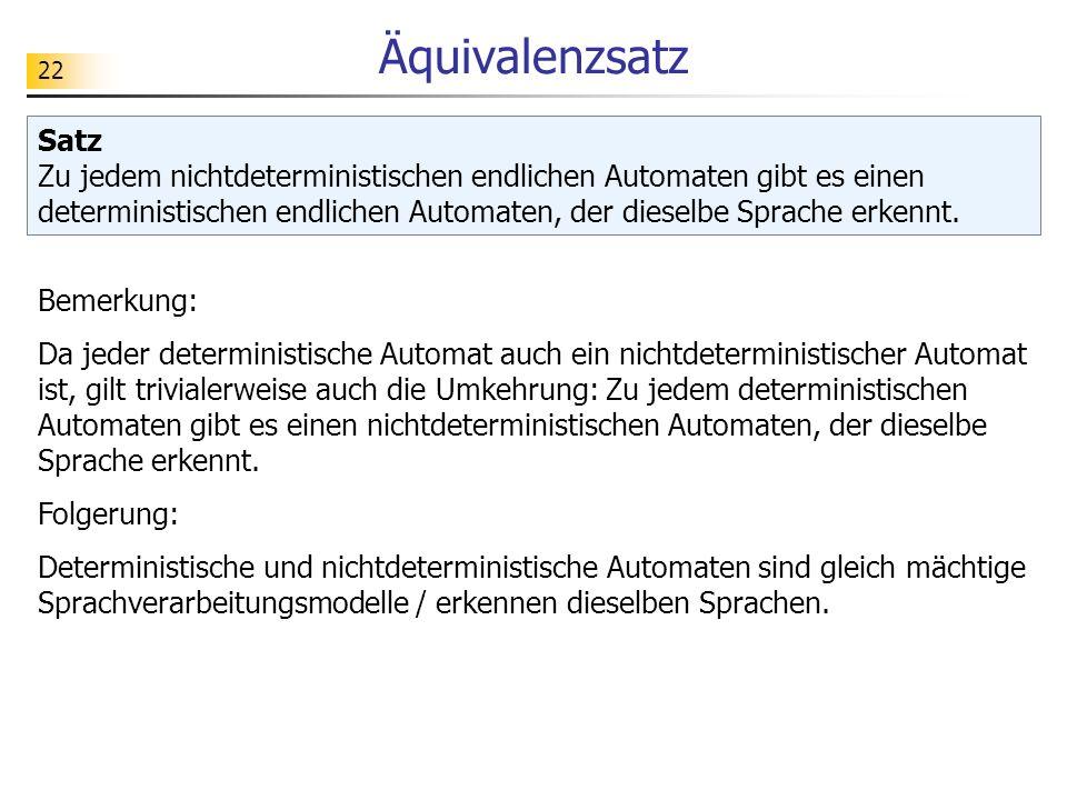 22 Äquivalenzsatz Satz Zu jedem nichtdeterministischen endlichen Automaten gibt es einen deterministischen endlichen Automaten, der dieselbe Sprache e