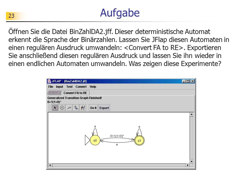 23 Aufgabe Öffnen Sie die Datei BinZahlDA2.jff. Dieser deterministische Automat erkennt die Sprache der Binärzahlen. Lassen Sie JFlap diesen Automaten