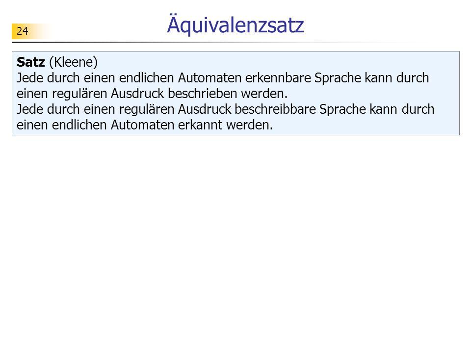 24 Äquivalenzsatz Satz (Kleene) Jede durch einen endlichen Automaten erkennbare Sprache kann durch einen regulären Ausdruck beschrieben werden. Jede d