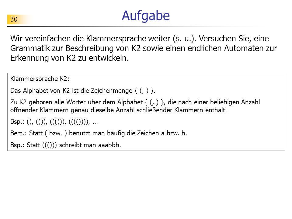 30 Aufgabe Wir vereinfachen die Klammersprache weiter (s. u.). Versuchen Sie, eine Grammatik zur Beschreibung von K2 sowie einen endlichen Automaten z