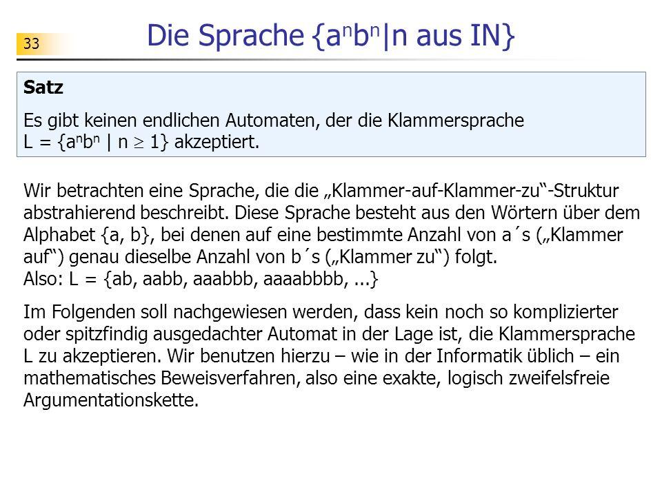 33 Die Sprache {a n b n |n aus IN} Satz Es gibt keinen endlichen Automaten, der die Klammersprache L = {a n b n | n 1} akzeptiert. Wir betrachten eine