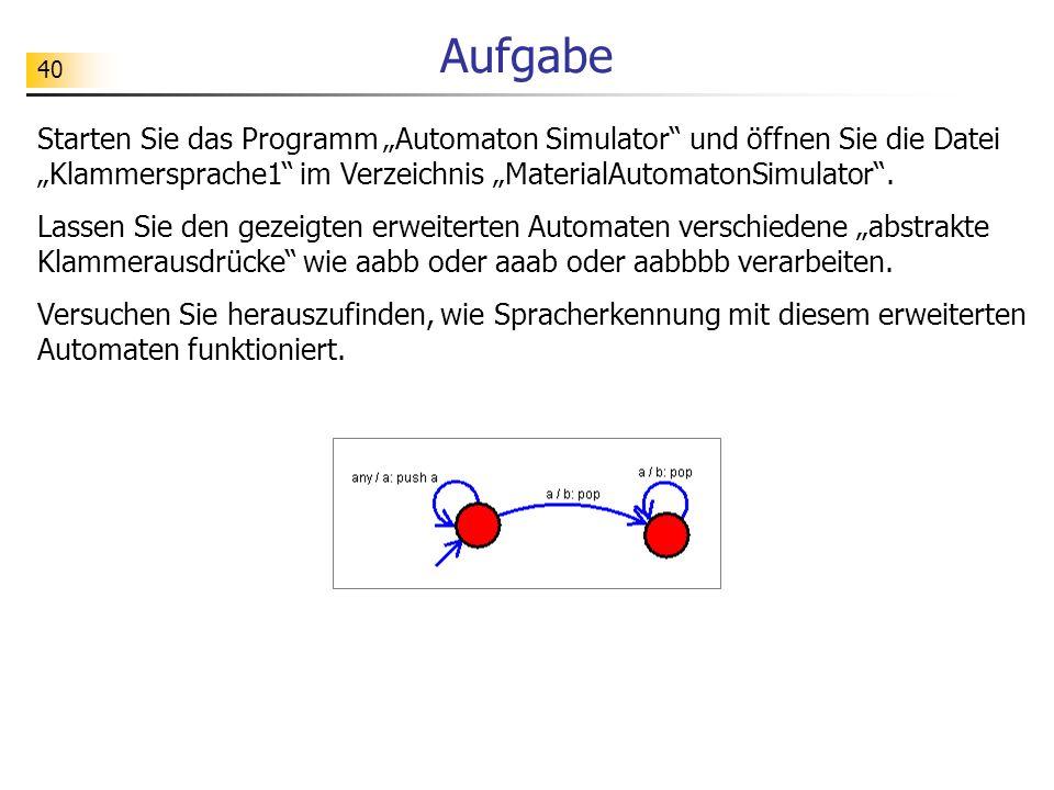 40 Aufgabe Starten Sie das Programm Automaton Simulator und öffnen Sie die Datei Klammersprache1 im Verzeichnis MaterialAutomatonSimulator. Lassen Sie