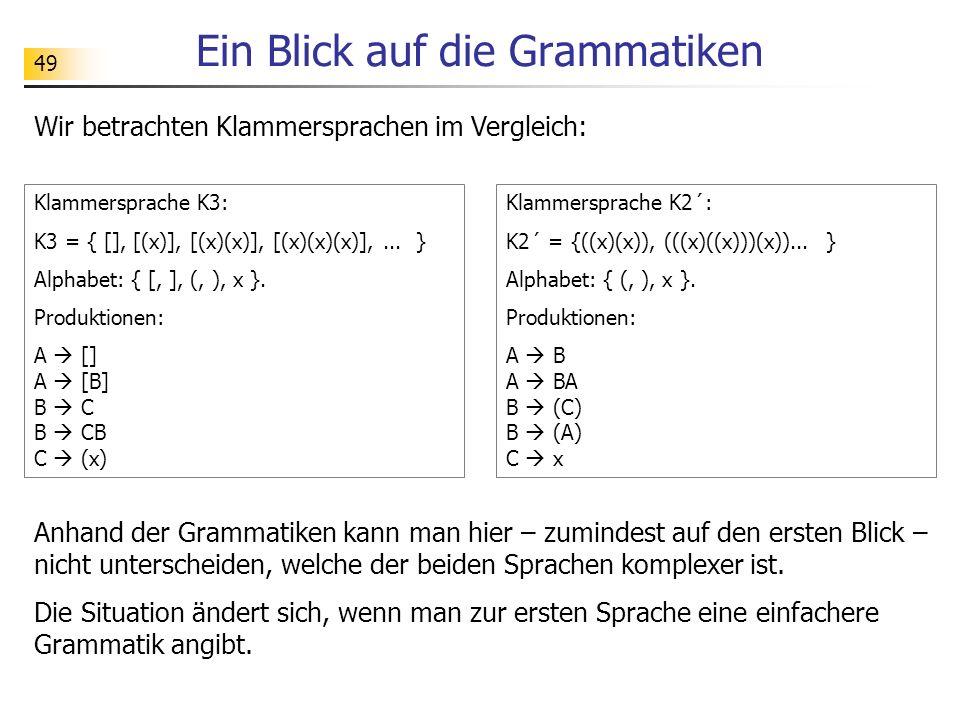 49 Ein Blick auf die Grammatiken Wir betrachten Klammersprachen im Vergleich: Klammersprache K3: K3 = { [], [(x)], [(x)(x)], [(x)(x)(x)],... } Alphabe