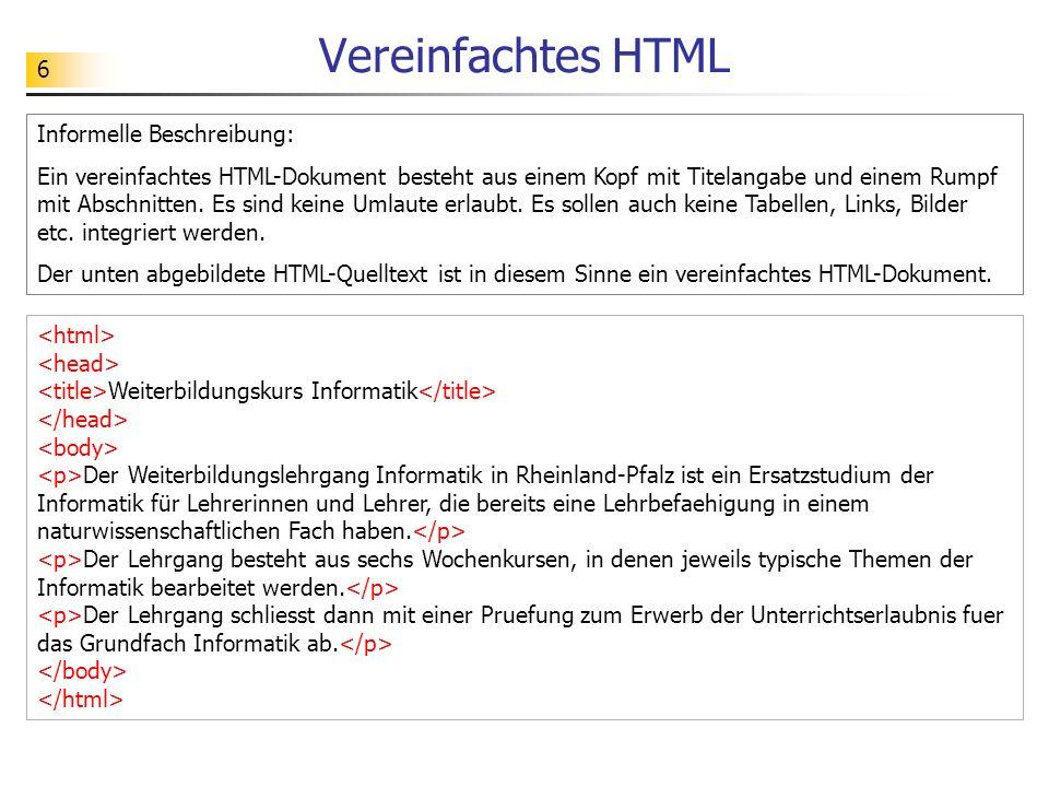 6 Vereinfachtes HTML Informelle Beschreibung: Ein vereinfachtes HTML-Dokument besteht aus einem Kopf mit Titelangabe und einem Rumpf mit Abschnitten.