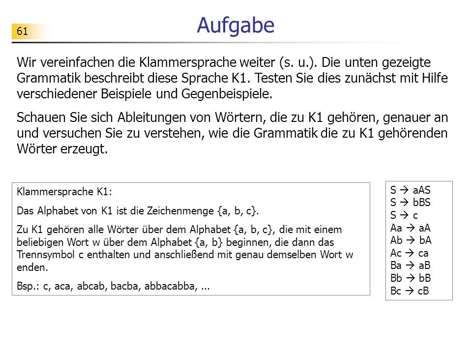 61 Aufgabe Wir vereinfachen die Klammersprache weiter (s. u.). Die unten gezeigte Grammatik beschreibt diese Sprache K1. Testen Sie dies zunächst mit
