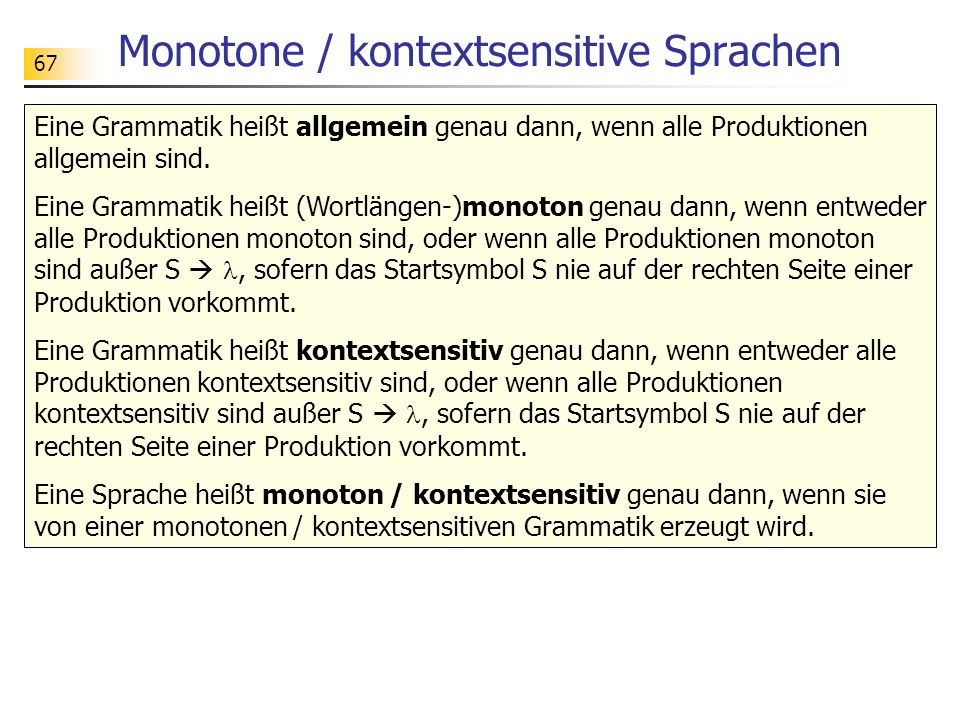 67 Monotone / kontextsensitive Sprachen Eine Grammatik heißt allgemein genau dann, wenn alle Produktionen allgemein sind. Eine Grammatik heißt (Wortlä