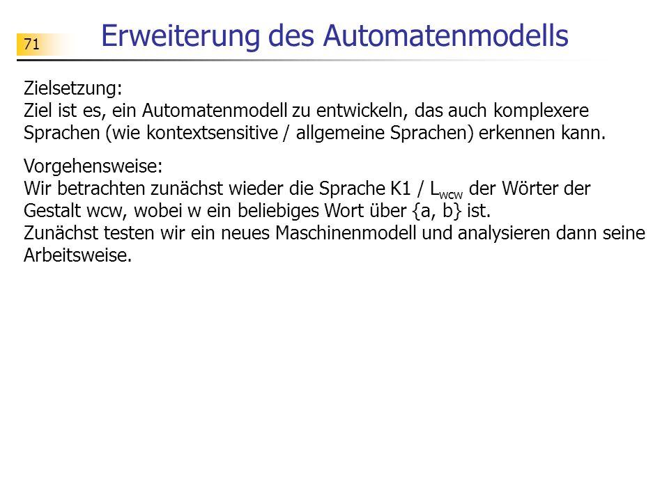 71 Erweiterung des Automatenmodells Zielsetzung: Ziel ist es, ein Automatenmodell zu entwickeln, das auch komplexere Sprachen (wie kontextsensitive /