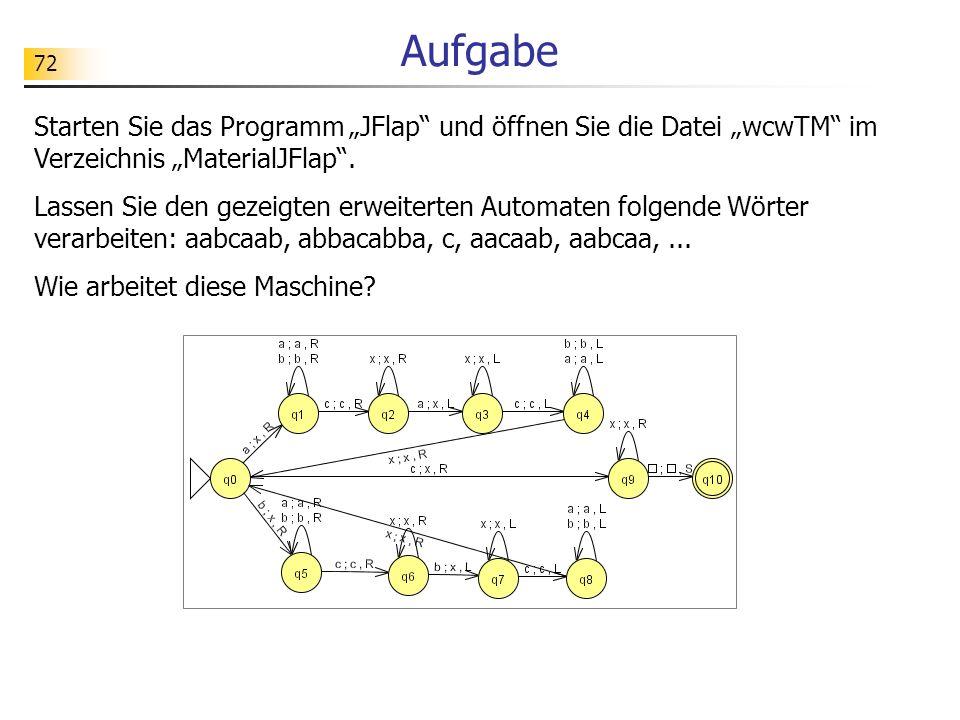 72 Aufgabe Starten Sie das Programm JFlap und öffnen Sie die Datei wcwTM im Verzeichnis MaterialJFlap. Lassen Sie den gezeigten erweiterten Automaten