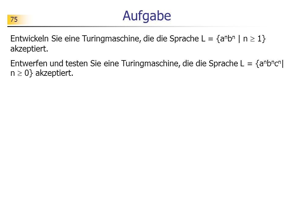 75 Aufgabe Entwickeln Sie eine Turingmaschine, die die Sprache L = {a n b n | n 1} akzeptiert. Entwerfen und testen Sie eine Turingmaschine, die die S