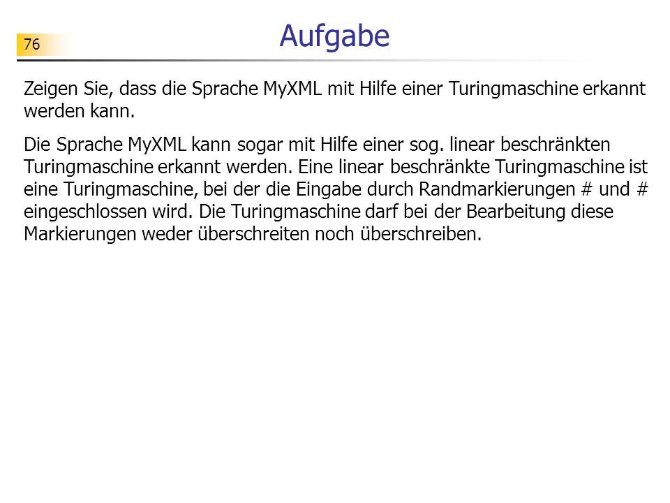 76 Aufgabe Zeigen Sie, dass die Sprache MyXML mit Hilfe einer Turingmaschine erkannt werden kann. Die Sprache MyXML kann sogar mit Hilfe einer sog. li