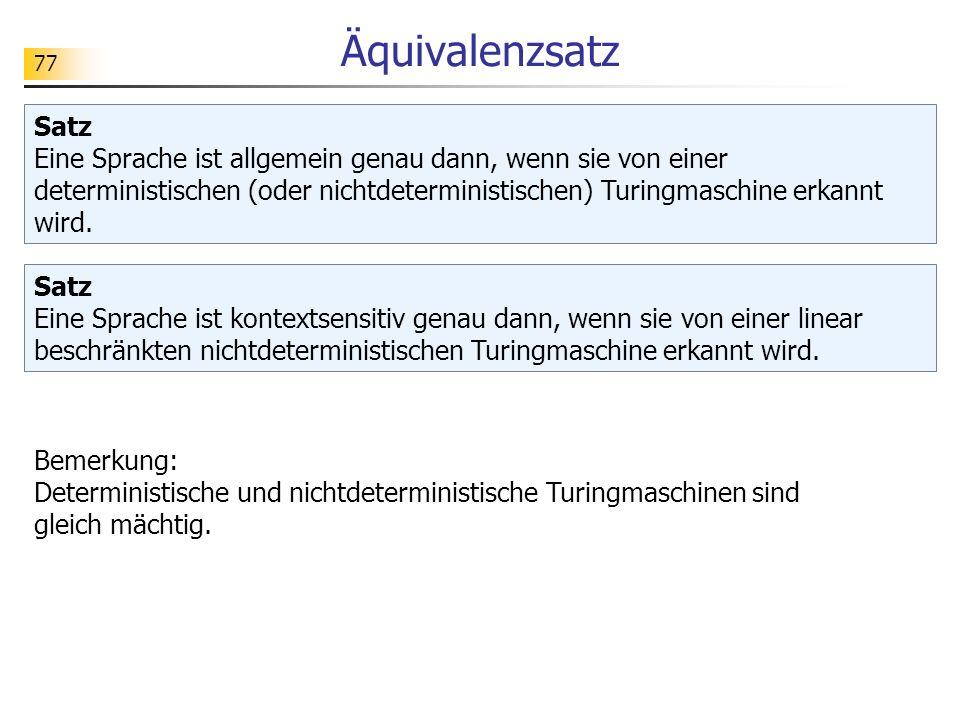 77 Äquivalenzsatz Satz Eine Sprache ist allgemein genau dann, wenn sie von einer deterministischen (oder nichtdeterministischen) Turingmaschine erkann