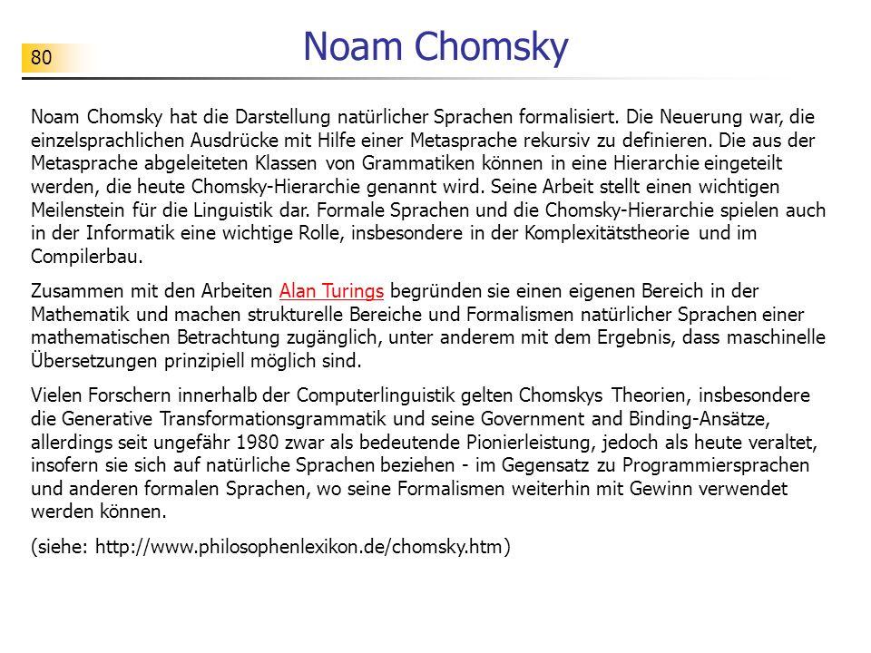80 Noam Chomsky Noam Chomsky hat die Darstellung natürlicher Sprachen formalisiert. Die Neuerung war, die einzelsprachlichen Ausdrücke mit Hilfe einer