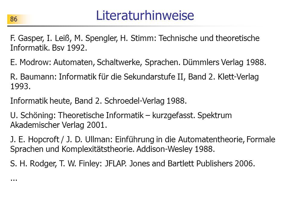 86 Literaturhinweise F. Gasper, I. Leiß, M. Spengler, H. Stimm: Technische und theoretische Informatik. Bsv 1992. E. Modrow: Automaten, Schaltwerke, S