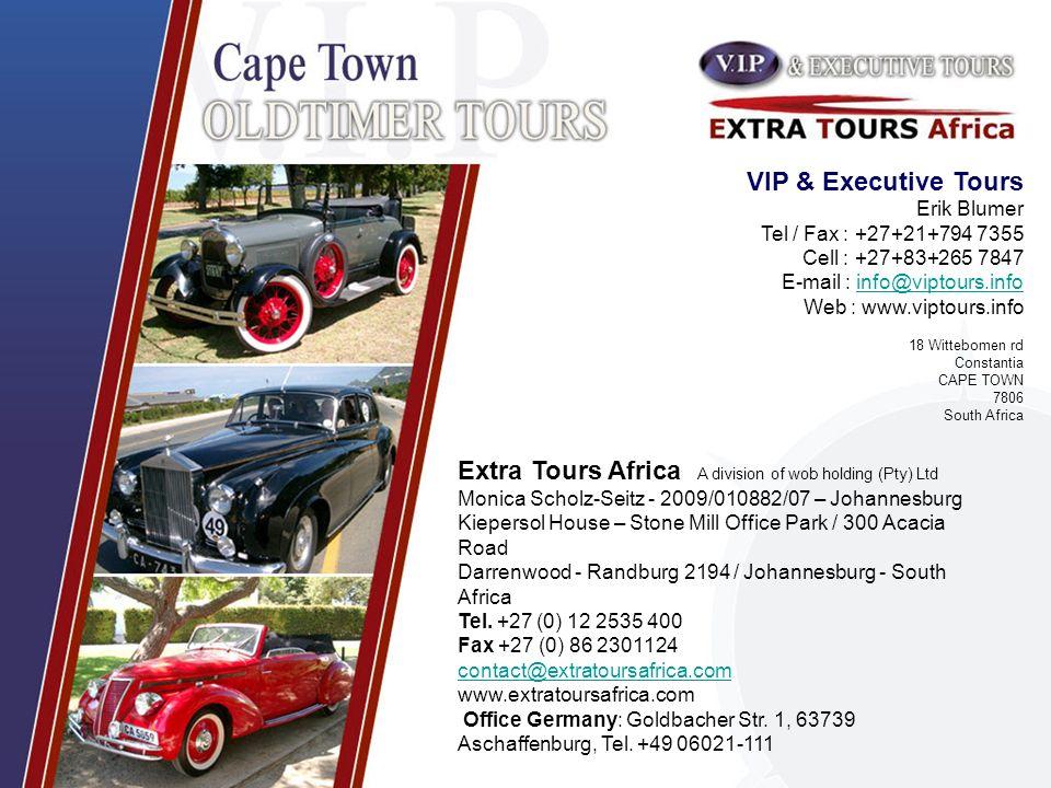 VIP & Executive Tours Erik Blumer Tel / Fax : +27+21+794 7355 Cell : +27+83+265 7847 E-mail : info@viptours.infoinfo@viptours.info Web : www.viptours.info 18 Wittebomen rd Constantia CAPE TOWN 7806 South Africa Extra Tours Africa A division of wob holding (Pty) Ltd Monica Scholz-Seitz - 2009/010882/07 – Johannesburg Kiepersol House – Stone Mill Office Park / 300 Acacia Road Darrenwood - Randburg 2194 / Johannesburg - South Africa Tel.