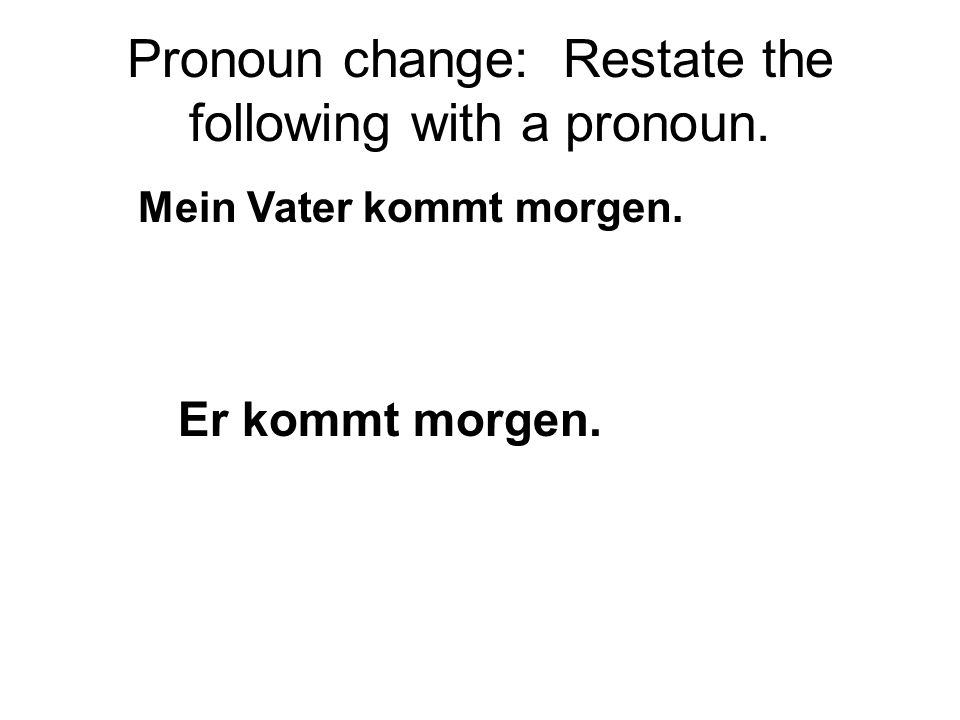 Pronoun change: Restate the following with a pronoun. Mein Vater kommt morgen. Er kommt morgen.