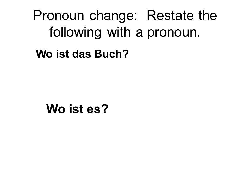 Pronoun change: Restate the following with a pronoun. Ich lese das Buch. Ich lese es.