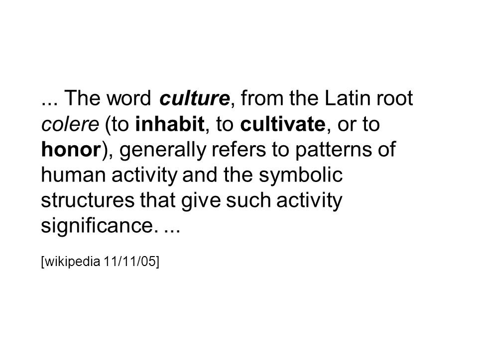 ... The word culture, from the Latin root colere (to inhabit, to cultivate, or to honor), generally refers to patterns of human activity and the symbo