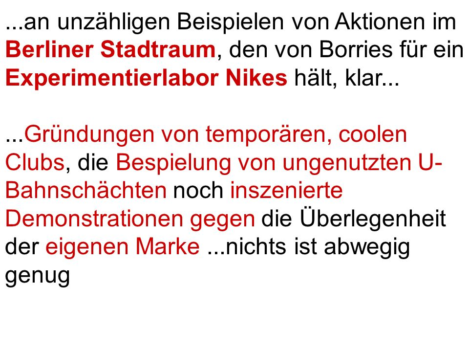 ...an unzähligen Beispielen von Aktionen im Berliner Stadtraum, den von Borries für ein Experimentierlabor Nikes hält, klar......Gründungen von temporären, coolen Clubs, die Bespielung von ungenutzten U- Bahnschächten noch inszenierte Demonstrationen gegen die Überlegenheit der eigenen Marke...nichts ist abwegig genug