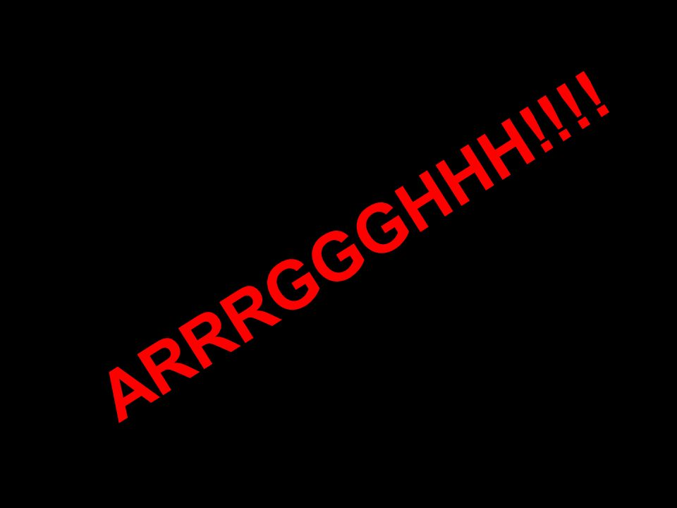 ARRRGGGHHH!!!!