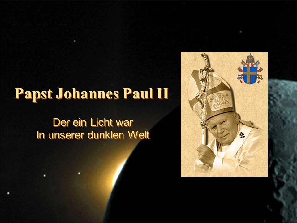 Papst Johannes Paul II Der ein Licht war In unserer dunklen Welt Der ein Licht war In unserer dunklen Welt