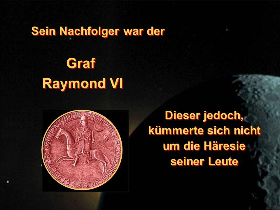 Sein Nachfolger war der Graf Raymond VI Graf Raymond VI Dieser jedoch, kümmerte sich nicht um die Häresie seiner Leute