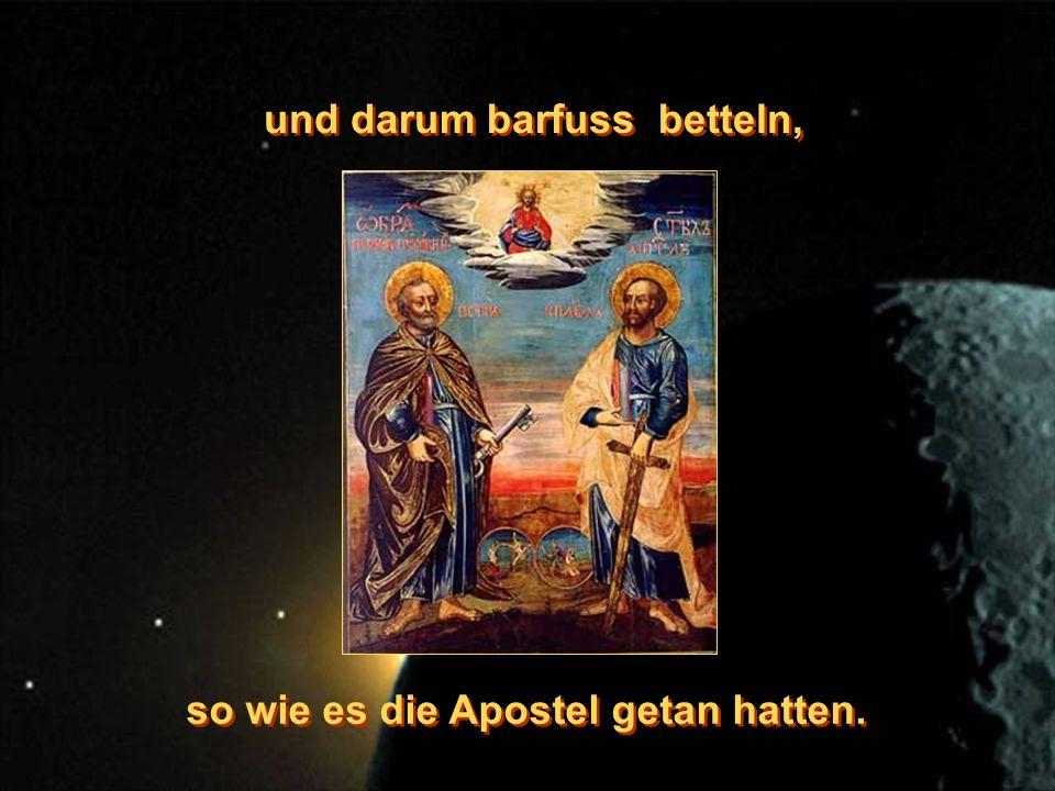 und darum barfuss betteln, und darum barfuss betteln, so wie es die Apostel getan hatten.